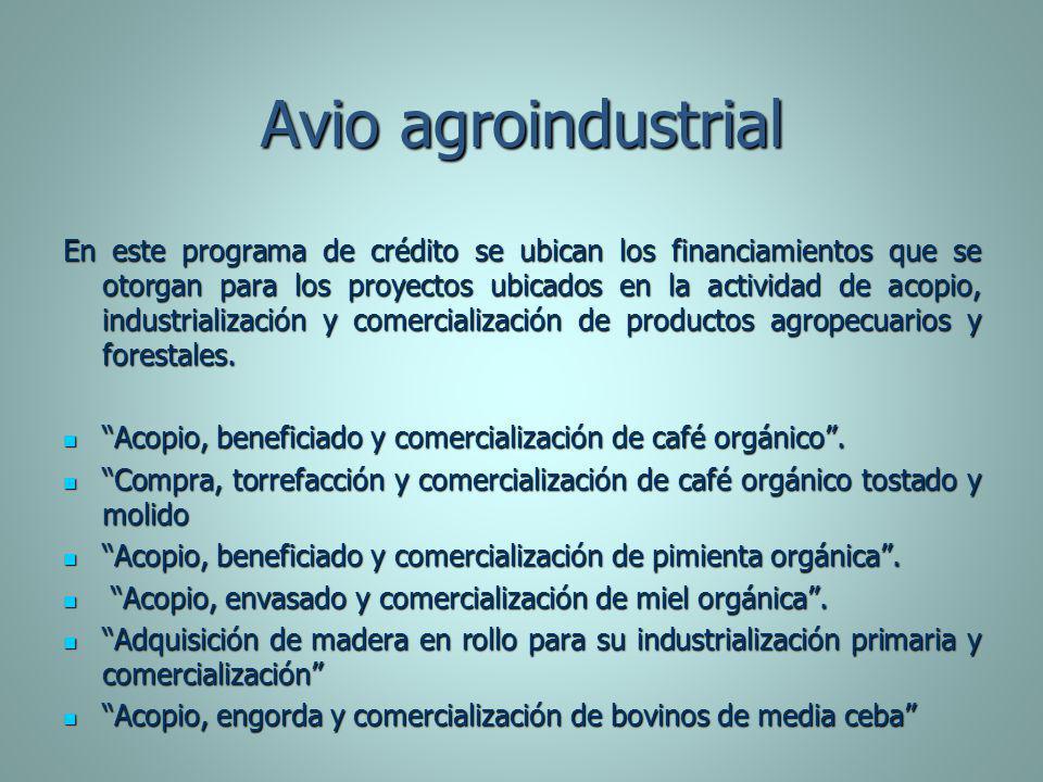 Avio agroindustrial En este programa de crédito se ubican los financiamientos que se otorgan para los proyectos ubicados en la actividad de acopio, in