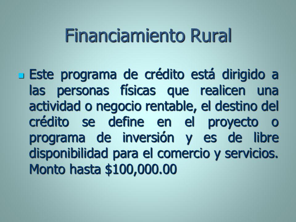 Financiamiento Rural Este programa de crédito está dirigido a las personas físicas que realicen una actividad o negocio rentable, el destino del crédi