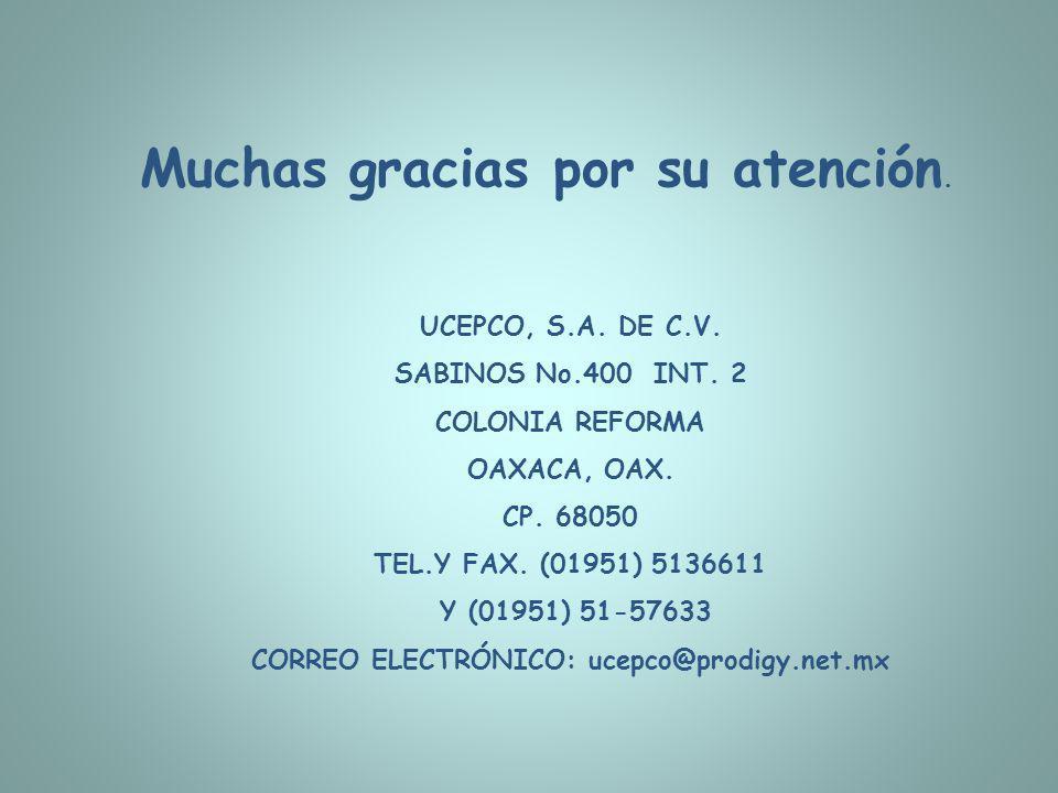 Muchas gracias por su atención. UCEPCO, S.A. DE C.V. SABINOS No.400 INT. 2 COLONIA REFORMA OAXACA, OAX. CP. 68050 TEL.Y FAX. (01951) 5136611 Y (01951)