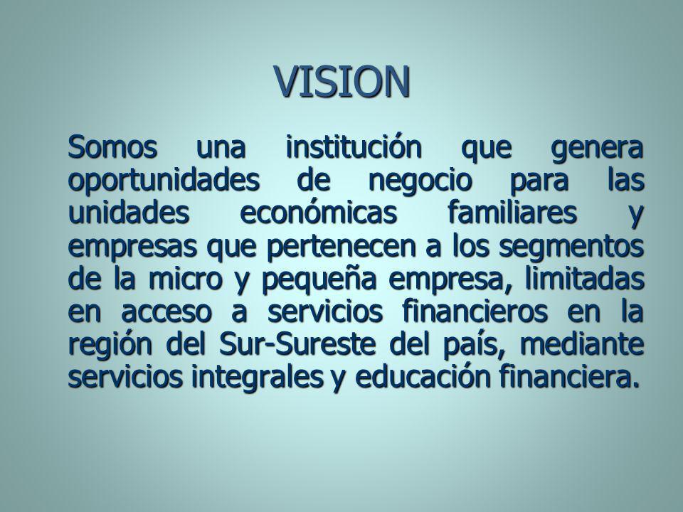 VISION Somos una institución que genera oportunidades de negocio para las unidades económicas familiares y empresas que pertenecen a los segmentos de