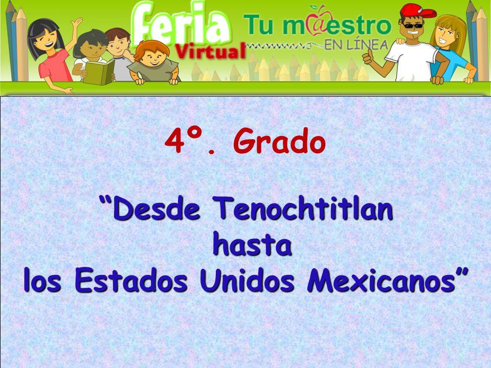 4º. Grado Desde Tenochtitlan hasta hasta los Estados Unidos Mexicanos