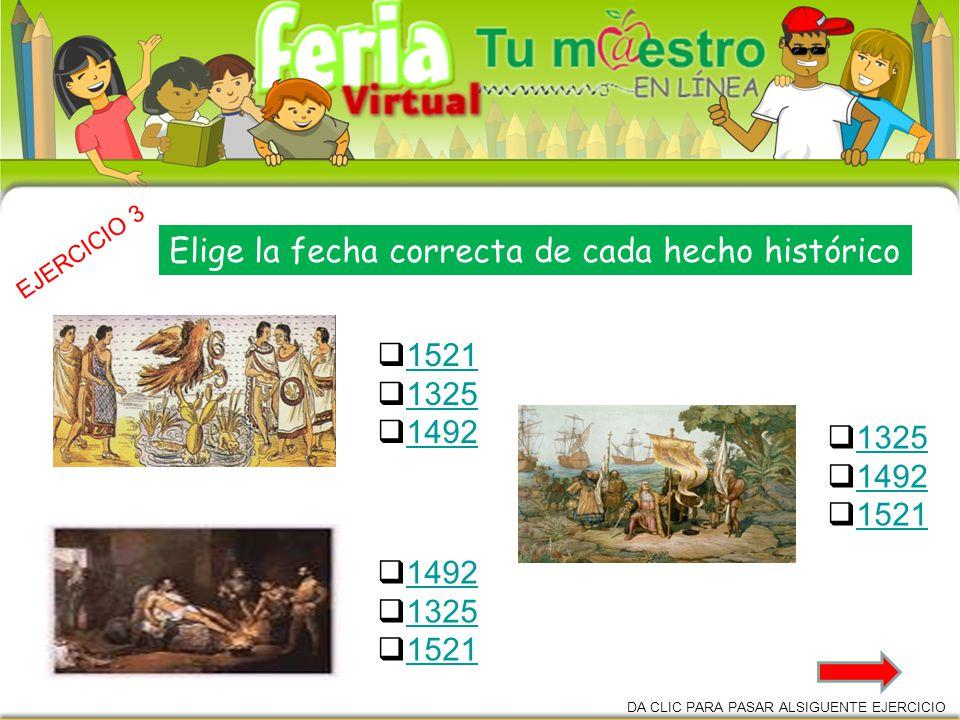1521 1325 1492 1325 1521 1325 1492 1521 EJERCICIO 3 DA CLIC PARA PASAR ALSIGUENTE EJERCICIO Elige la fecha correcta de cada hecho histórico