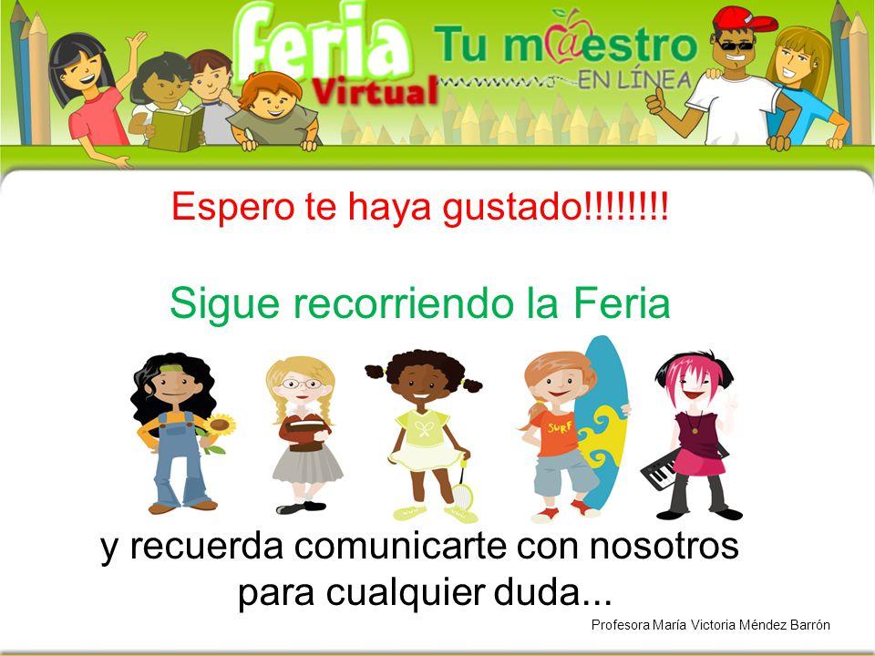 Espero te haya gustado!!!!!!!! Sigue recorriendo la Feria y recuerda comunicarte con nosotros para cualquier duda... Profesora María Victoria Méndez B