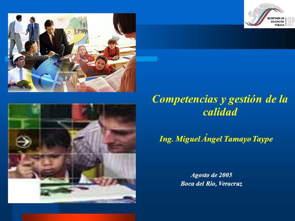 Competencias y gestión de la calidad Ing. Miguel Ángel Tamayo Taype Agosto de 2005 Boca del Río, Veracruz