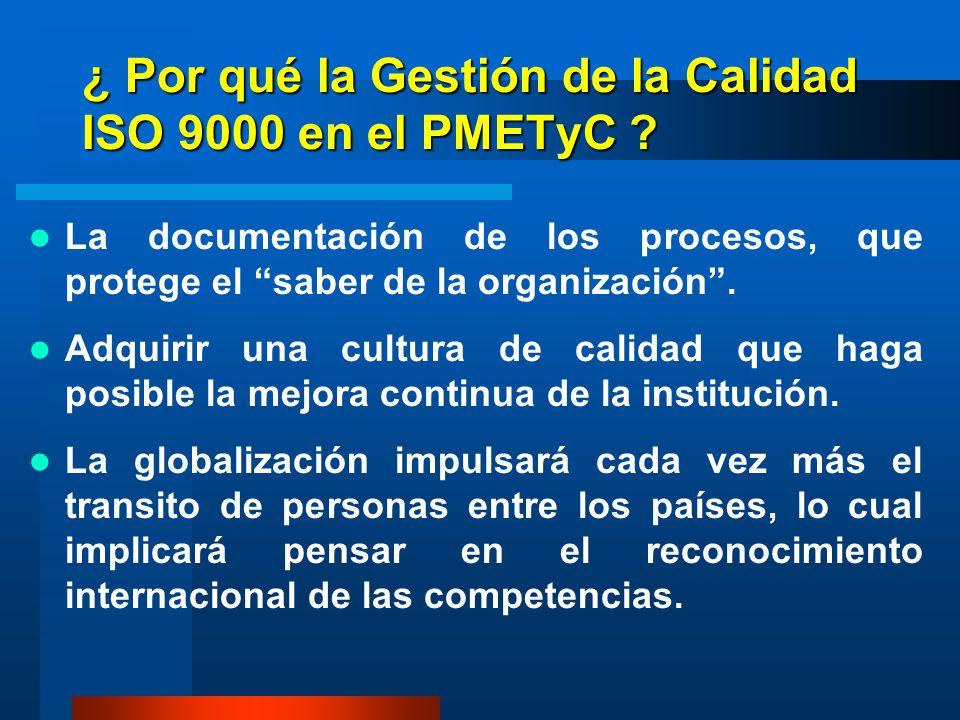 ¿ Por qué la Gestión de la Calidad ISO 9000 en el PMETyC ? La documentación de los procesos, que protege el saber de la organización. Adquirir una cul