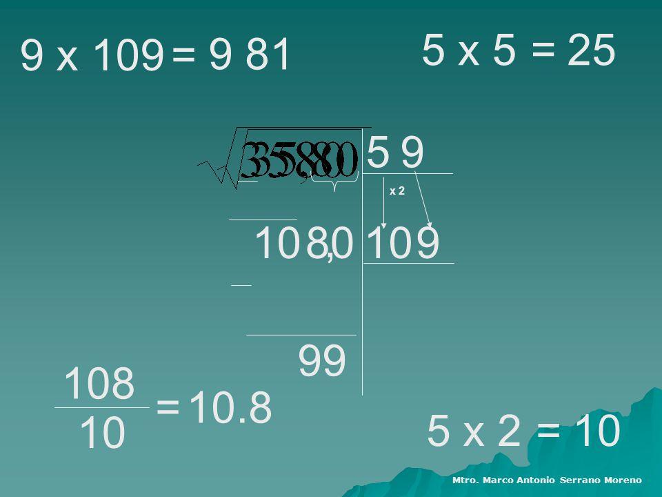 5 108010, 9 9 99 x 2 5 x 525 = 5 x 210= 108 10 =10.8 9 x 109 9 81 = Mtro. Marco Antonio Serrano Moreno