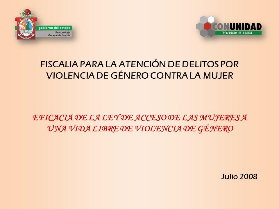 FISCALIA PARA LA ATENCIÓN DE DELITOS POR VIOLENCIA DE GÉNERO CONTRA LA MUJER Julio 2008 EFICACIA DE LA LEY DE ACCESO DE LAS MUJERES A UNA VIDA LIBRE DE VIOLENCIA DE GÉNERO
