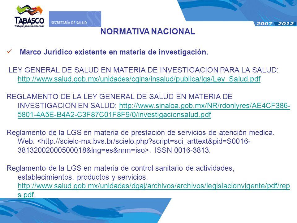 NORMATIVA NACIONAL Marco Jurídico existente en materia de investigación. LEY GENERAL DE SALUD EN MATERIA DE INVESTIGACION PARA LA SALUD: http://www.sa