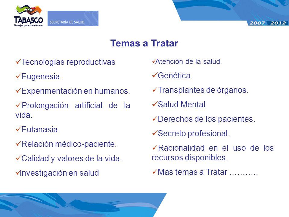 Temas a Tratar Tecnologías reproductivas Eugenesia. Experimentación en humanos. Prolongación artificial de la vida. Eutanasia. Relación médico-pacient