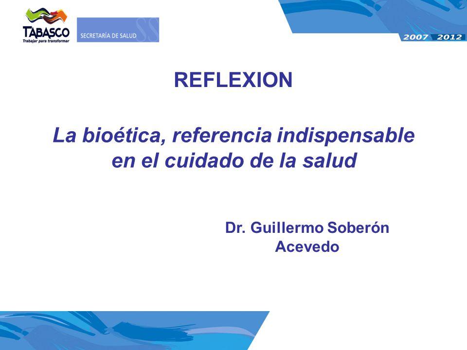 La bioética, referencia indispensable en el cuidado de la salud Dr. Guillermo Soberón Acevedo REFLEXION