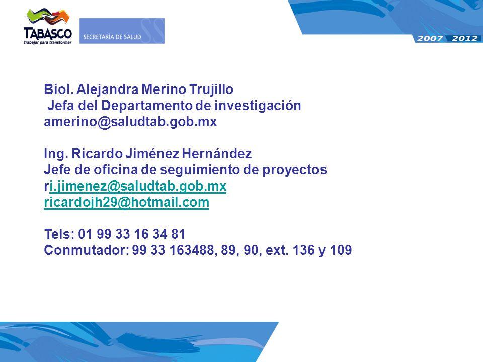 Biol. Alejandra Merino Trujillo Jefa del Departamento de investigación amerino@saludtab.gob.mx Ing. Ricardo Jiménez Hernández Jefe de oficina de segui