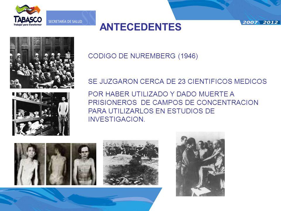 ANTECEDENTES CODIGO DE NUREMBERG (1946) SE JUZGARON CERCA DE 23 CIENTIFICOS MEDICOS POR HABER UTILIZADO Y DADO MUERTE A PRISIONEROS DE CAMPOS DE CONCE