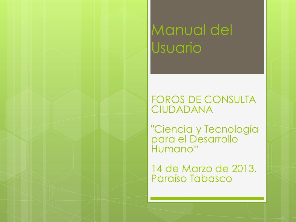 Manual del Usuario FOROS DE CONSULTA CIUDADANA Ciencia y Tecnología para el Desarrollo Humano 14 de Marzo de 2013, Paraíso Tabasco