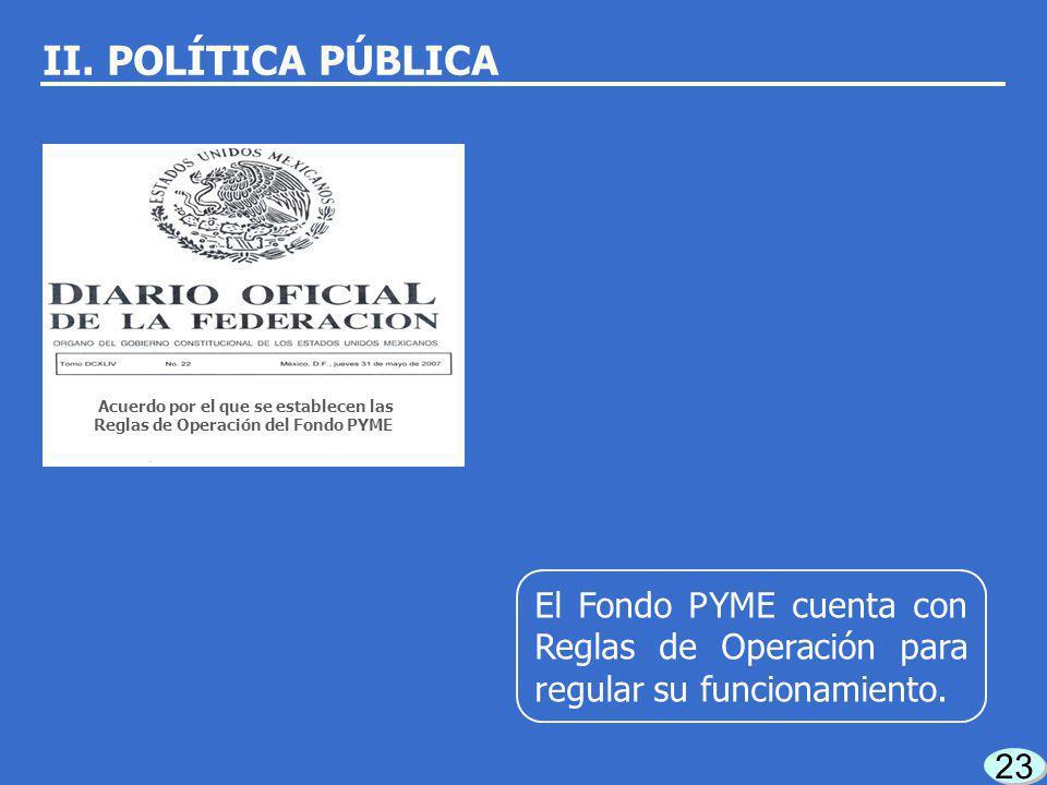 22 En 2004, se creó el Fondo PYME para integrar en una sola instancia los apoyos a las MIPYMES. II. POLÍTICA PÚBLICA