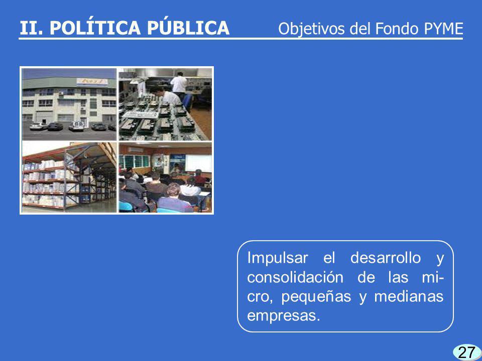 26 Promover la creación de micro, pequeñas y media- nas empresas. Objetivos del Fondo PYME II. POLÍTICA PÚBLICA