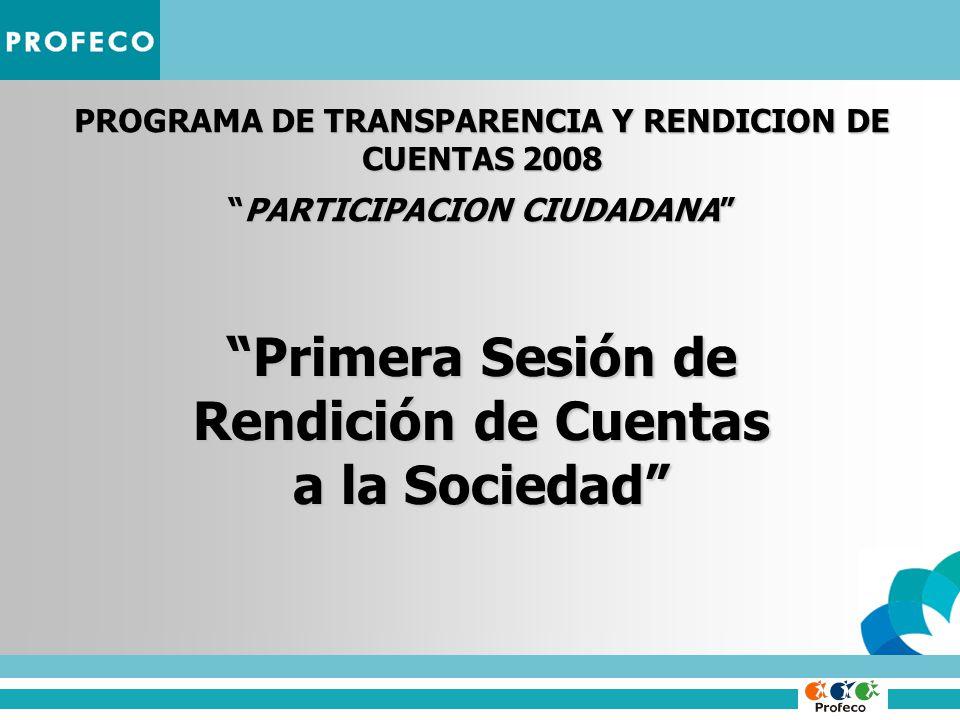 PROGRAMA DE TRANSPARENCIA Y RENDICION DE CUENTAS 2008 PARTICIPACION CIUDADANAPARTICIPACION CIUDADANA Primera Sesión de Rendición de Cuentas a la Sociedad