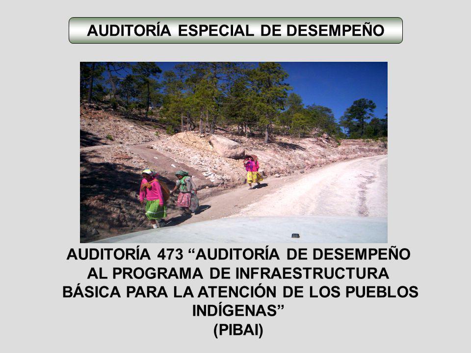 AUDITORÍA 473 AUDITORÍA DE DESEMPEÑO AL PROGRAMA DE INFRAESTRUCTURA BÁSICA PARA LA ATENCIÓN DE LOS PUEBLOS INDÍGENAS (PIBAI) AUDITORÍA ESPECIAL DE DES