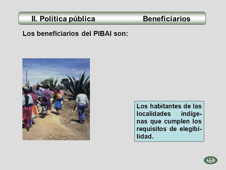 Los beneficiarios del PIBAI son: 15 Los habitantes de las localidades indíge- nas que cumplen los requisitos de elegibi- lidad. II. Política pública B