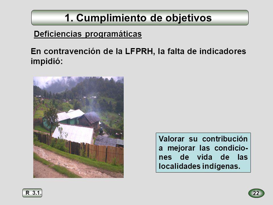 22 En contravención de la LFPRH, la falta de indicadores impidió: Deficiencias programáticas Valorar su contribución a mejorar las condicio- nes de vi