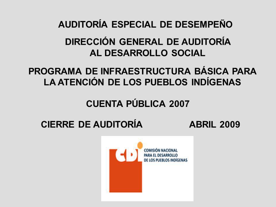 PROGRAMA DE INFRAESTRUCTURA BÁSICA PARA LA ATENCIÓN DE LOS PUEBLOS INDÍGENAS CUENTA PÚBLICA 2007 CIERRE DE AUDITORÍA ABRIL 2009 AUDITORÍA ESPECIAL DE