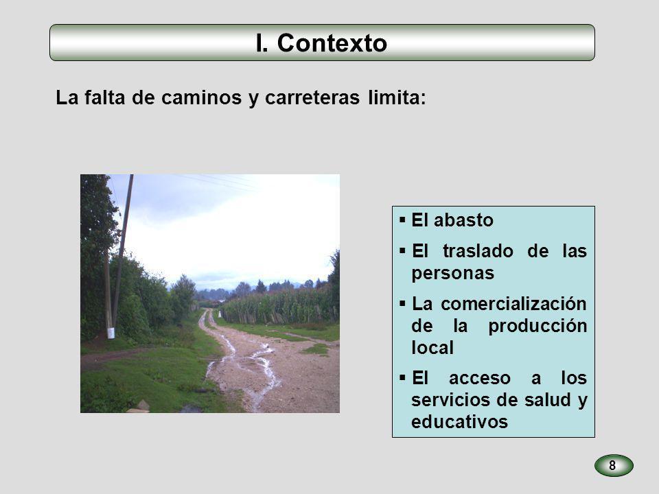 I. Contexto La falta de caminos y carreteras limita: 8 El abasto El traslado de las personas La comercialización de la producción local El acceso a lo