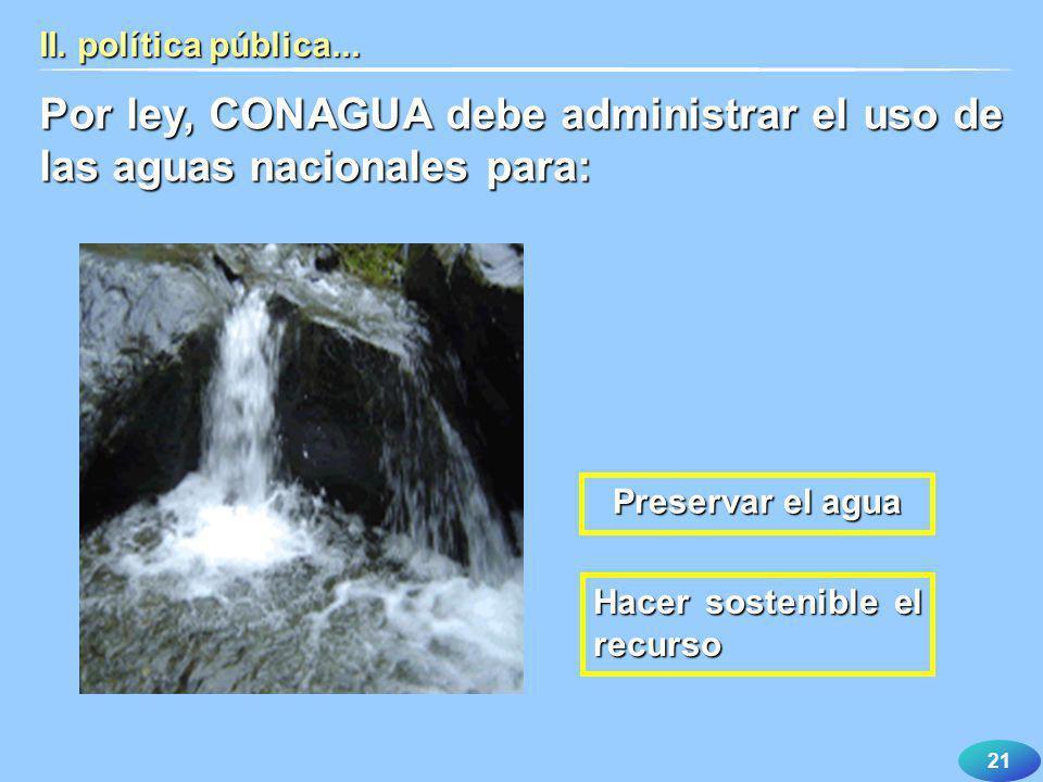21 II. política pública... Por ley, CONAGUA debe administrar el uso de las aguas nacionales para: Hacer sostenible el recurso Preservar el agua