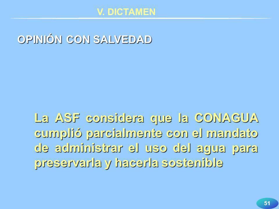 51 V. DICTAMEN La ASF considera que la CONAGUA cumplió parcialmente con el mandato de administrar el uso del agua para preservarla y hacerla sostenibl
