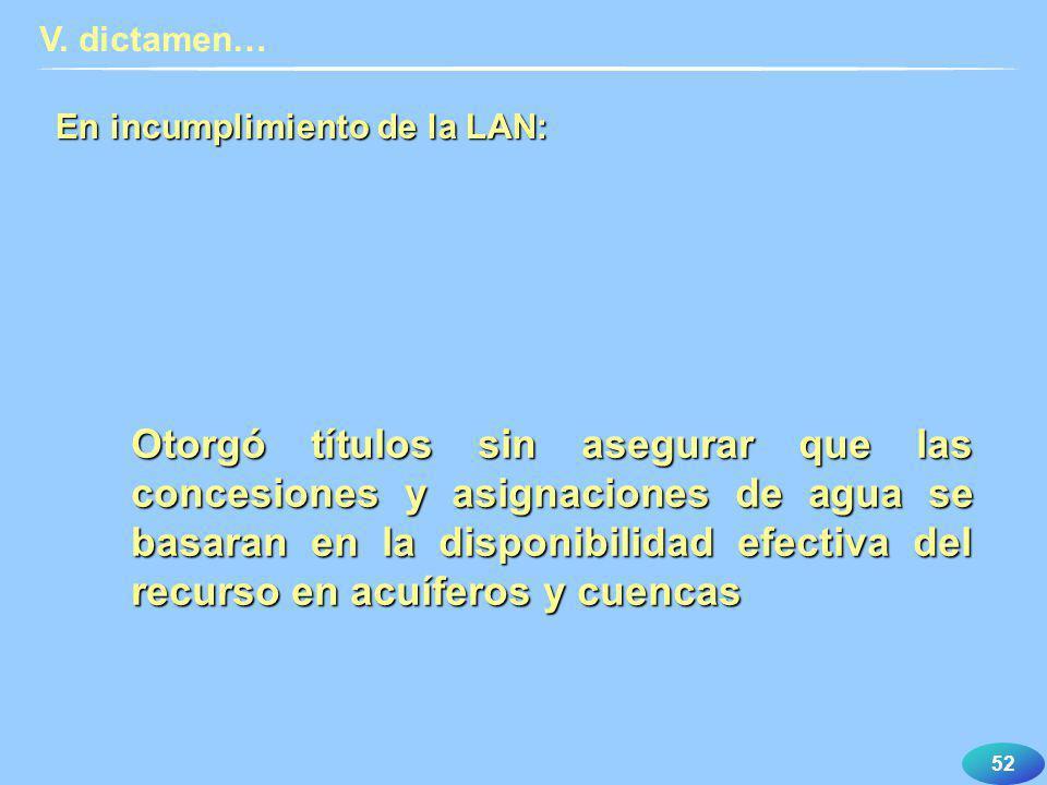 52 En incumplimiento de la LAN: V. dictamen… Otorgó títulos sin asegurar que las concesiones y asignaciones de agua se basaran en la disponibilidad ef