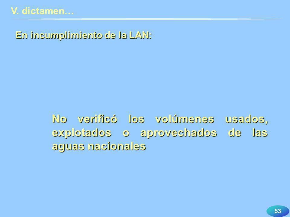 53 En incumplimiento de la LAN: V. dictamen… No verificó los volúmenes usados, explotados o aprovechados de las aguas nacionales