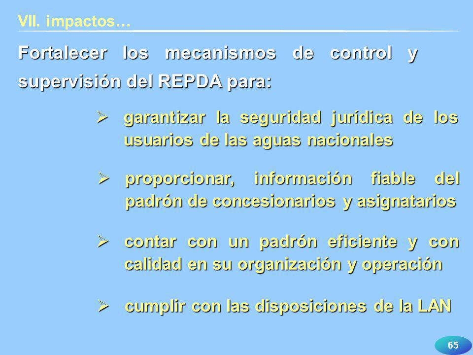 65 VII. impactos… Fortalecer los mecanismos de control y supervisión del REPDA para: garantizar la seguridad jurídica de los usuarios de las aguas nac