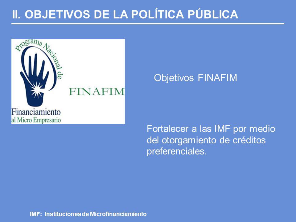 II. OBJETIVOS DE LA POLÍTICA PÚBLICA Objetivos FINAFIM IMF: Instituciones de Microfinanciamiento Fortalecer a las IMF por medio del otorgamiento de cr