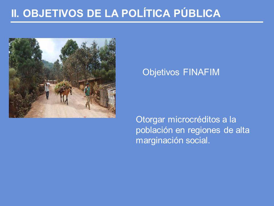 II. OBJETIVOS DE LA POLÍTICA PÚBLICA Objetivos FINAFIM Otorgar microcréditos a la población en regiones de alta marginación social.