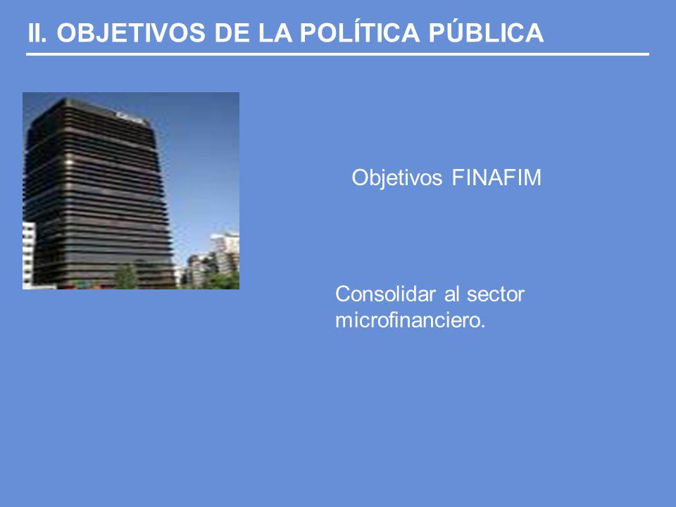 II. OBJETIVOS DE LA POLÍTICA PÚBLICA Objetivos FINAFIM Consolidar al sector microfinanciero.