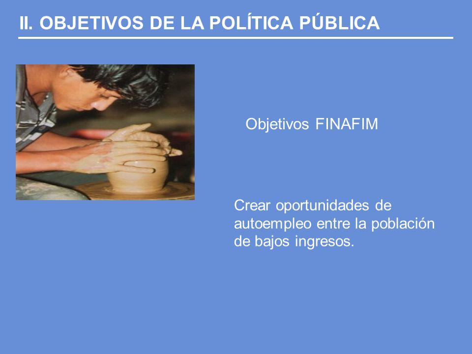 II. OBJETIVOS DE LA POLÍTICA PÚBLICA Objetivos FINAFIM Crear oportunidades de autoempleo entre la población de bajos ingresos.
