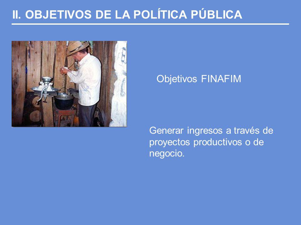II. OBJETIVOS DE LA POLÍTICA PÚBLICA Objetivos FINAFIM Generar ingresos a través de proyectos productivos o de negocio.
