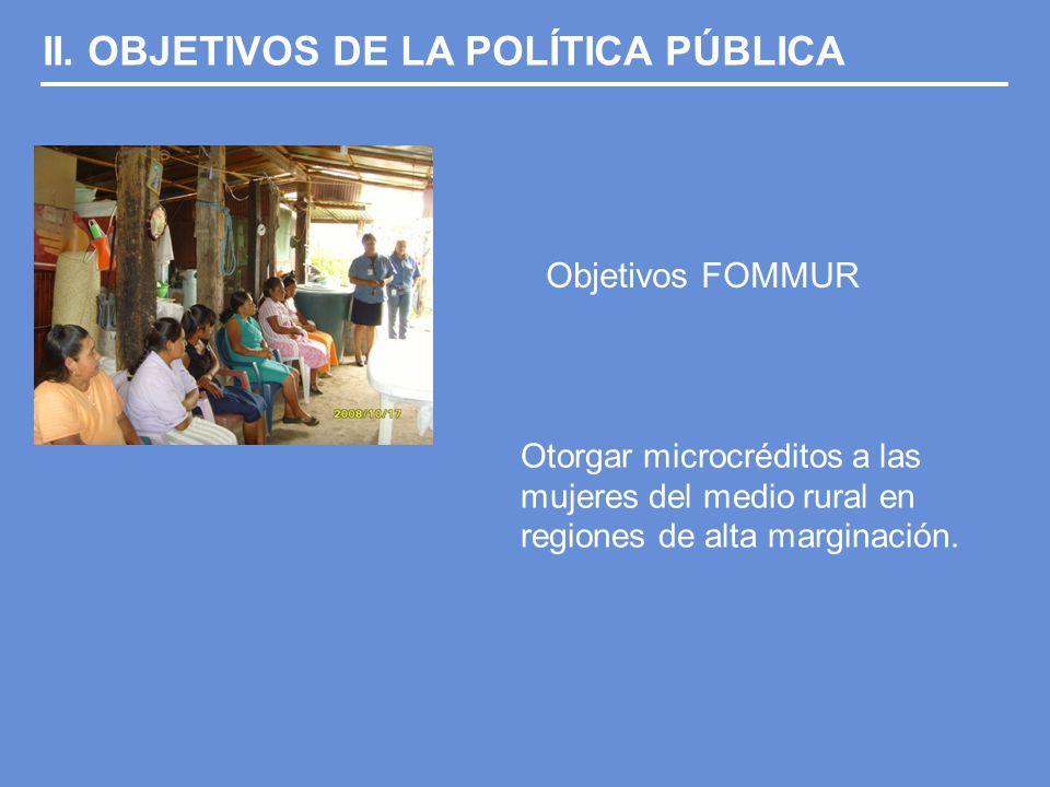 II. OBJETIVOS DE LA POLÍTICA PÚBLICA Objetivos FOMMUR Otorgar microcréditos a las mujeres del medio rural en regiones de alta marginación.