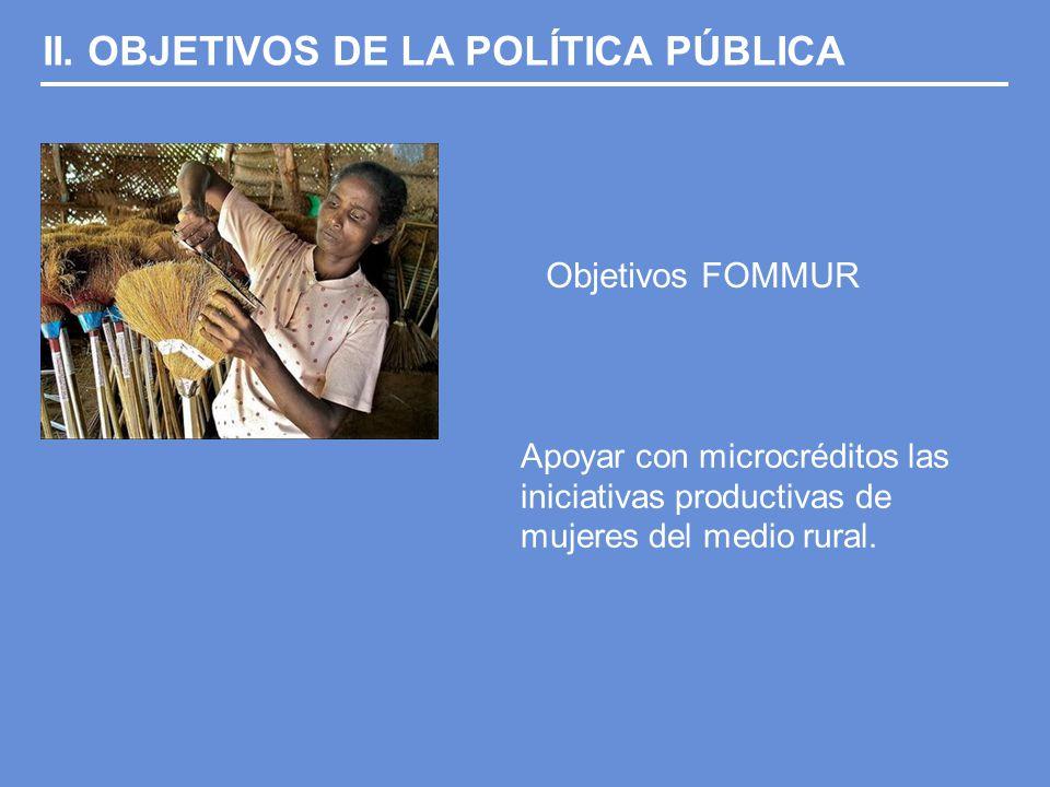 II. OBJETIVOS DE LA POLÍTICA PÚBLICA Objetivos FOMMUR Apoyar con microcréditos las iniciativas productivas de mujeres del medio rural.