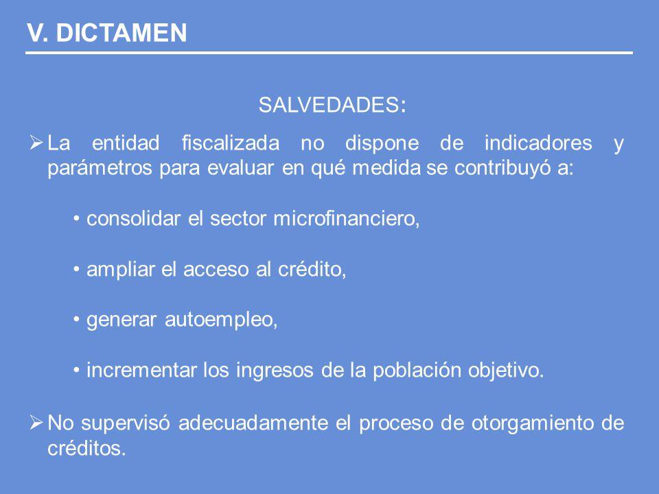 SALVEDADES : La entidad fiscalizada no dispone de indicadores y parámetros para evaluar en qué medida se contribuyó a: consolidar el sector microfinanciero, ampliar el acceso al crédito, generar autoempleo, incrementar los ingresos de la población objetivo.