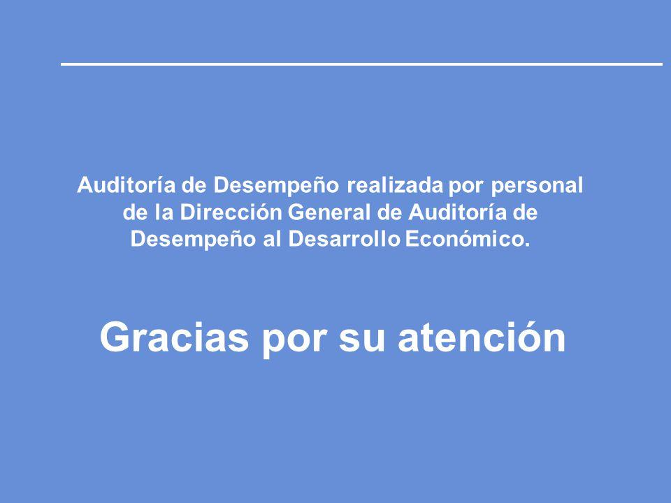 Gracias por su atención Auditoría de Desempeño realizada por personal de la Dirección General de Auditoría de Desempeño al Desarrollo Económico.