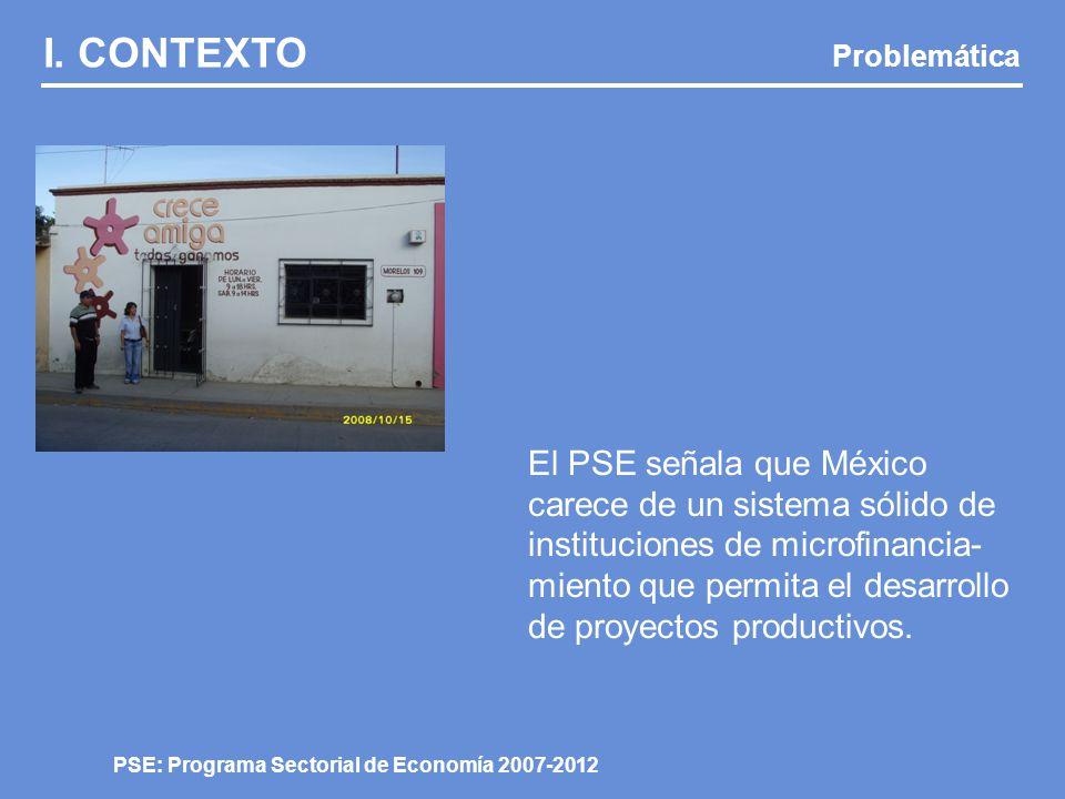 I. CONTEXTO Problemática PSE: Programa Sectorial de Economía 2007-2012 El PSE señala que México carece de un sistema sólido de instituciones de microf