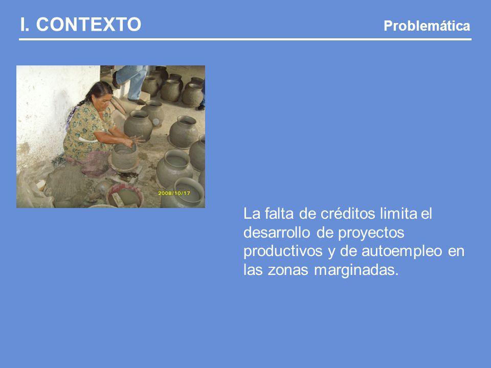 I. CONTEXTO Problemática La falta de créditos limita el desarrollo de proyectos productivos y de autoempleo en las zonas marginadas.