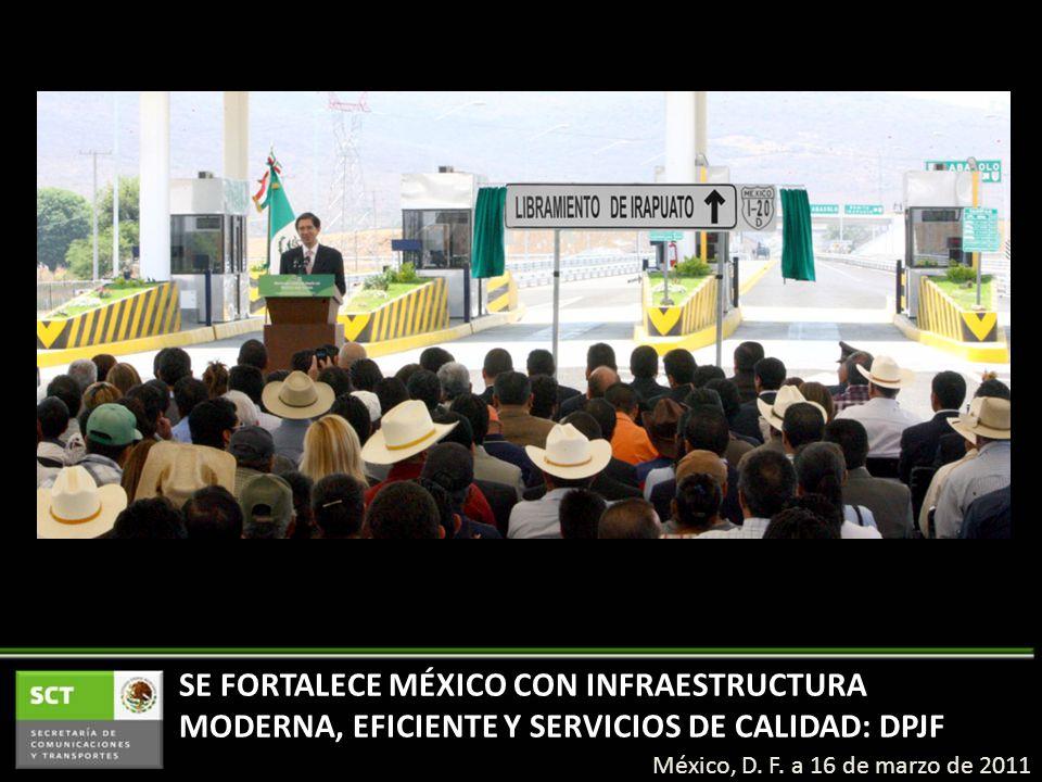 SE FORTALECE MÉXICO CON INFRAESTRUCTURA MODERNA, EFICIENTE Y SERVICIOS DE CALIDAD: DPJF México, D. F. a 16 de marzo de 2011