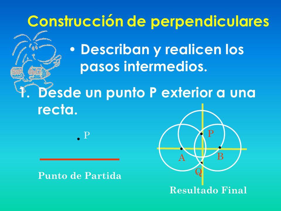 Construcción de perpendiculares Describan y realicen los pasos intermedios. 1. Desde un punto P exterior a una recta. A Punto de Partida Resultado Fin