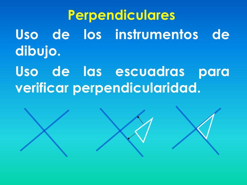 Perpendiculares Uso de los instrumentos de dibujo. Uso de las escuadras para verificar perpendicularidad.