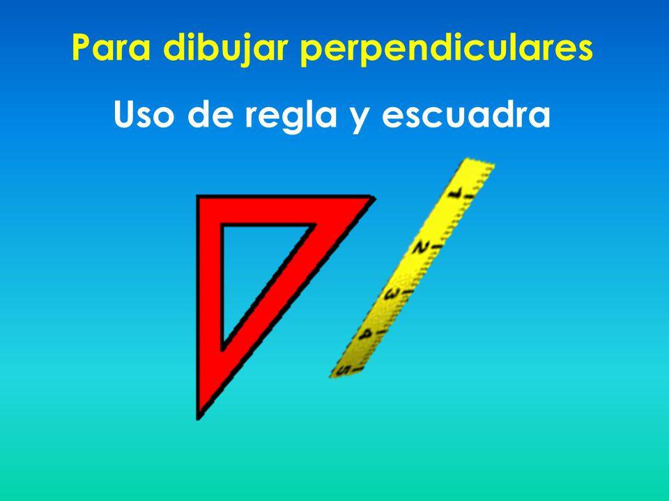 Para dibujar perpendiculares Uso de regla y escuadra