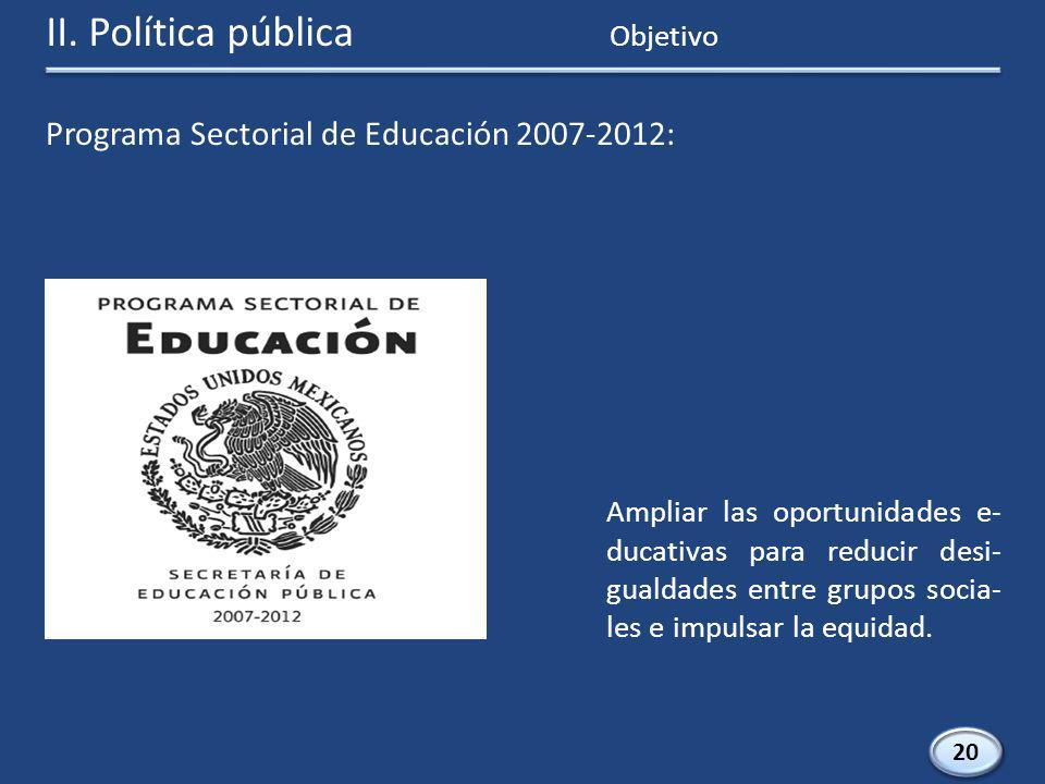 Programa Sectorial de Educación 2007-2012: 20 Ampliar las oportunidades e- ducativas para reducir desi- gualdades entre grupos socia- les e impulsar la equidad.