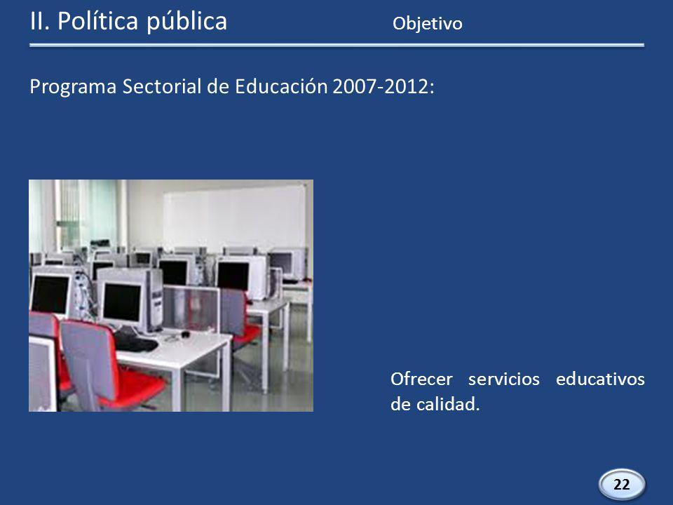 Programa Sectorial de Educación 2007-2012: 22 Ofrecer servicios educativos de calidad.