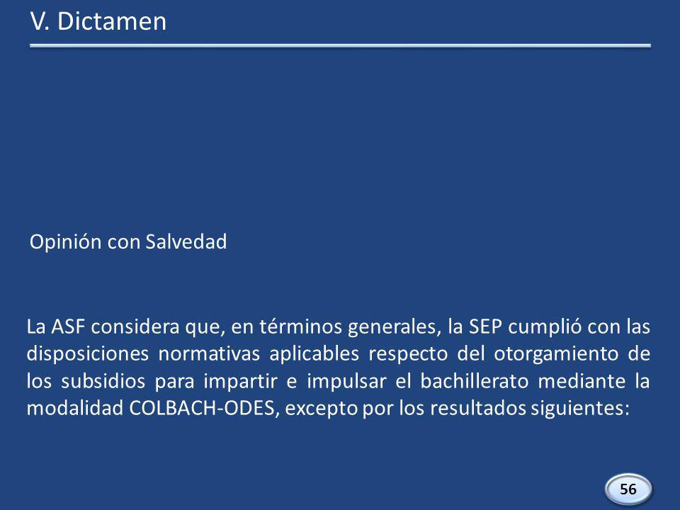 La ASF considera que, en términos generales, la SEP cumplió con las disposiciones normativas aplicables respecto del otorgamiento de los subsidios para impartir e impulsar el bachillerato mediante la modalidad COLBACH-ODES, excepto por los resultados siguientes: V.