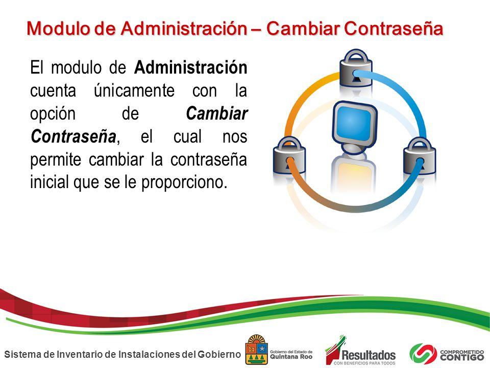 Sistema de Inventario de Instalaciones del Gobierno Modulo de Administración – Cambiar Contraseña El modulo de Administración cuenta únicamente con la