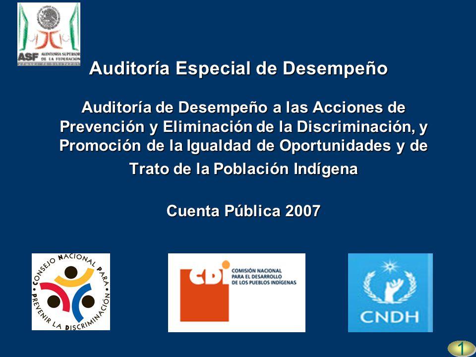 Auditoría de Desempeño a las Acciones de Prevención y Eliminación de la Discriminación, y Promoción de la Igualdad de Oportunidades y de Trato de la Población Indígena Cuenta Pública 2007 1 1 Auditoría Especial de Desempeño